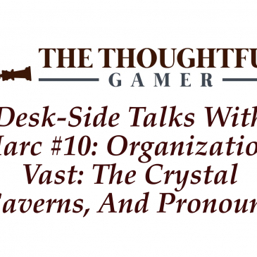 Desk-side Talks With Marc #10: Organization, Vast: The Crystal Caverns, And Pronouns