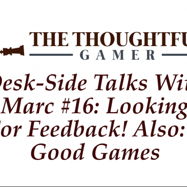 Desk-side Talks With Marc #16: Looking For Feedback! Also, 3 Good Games